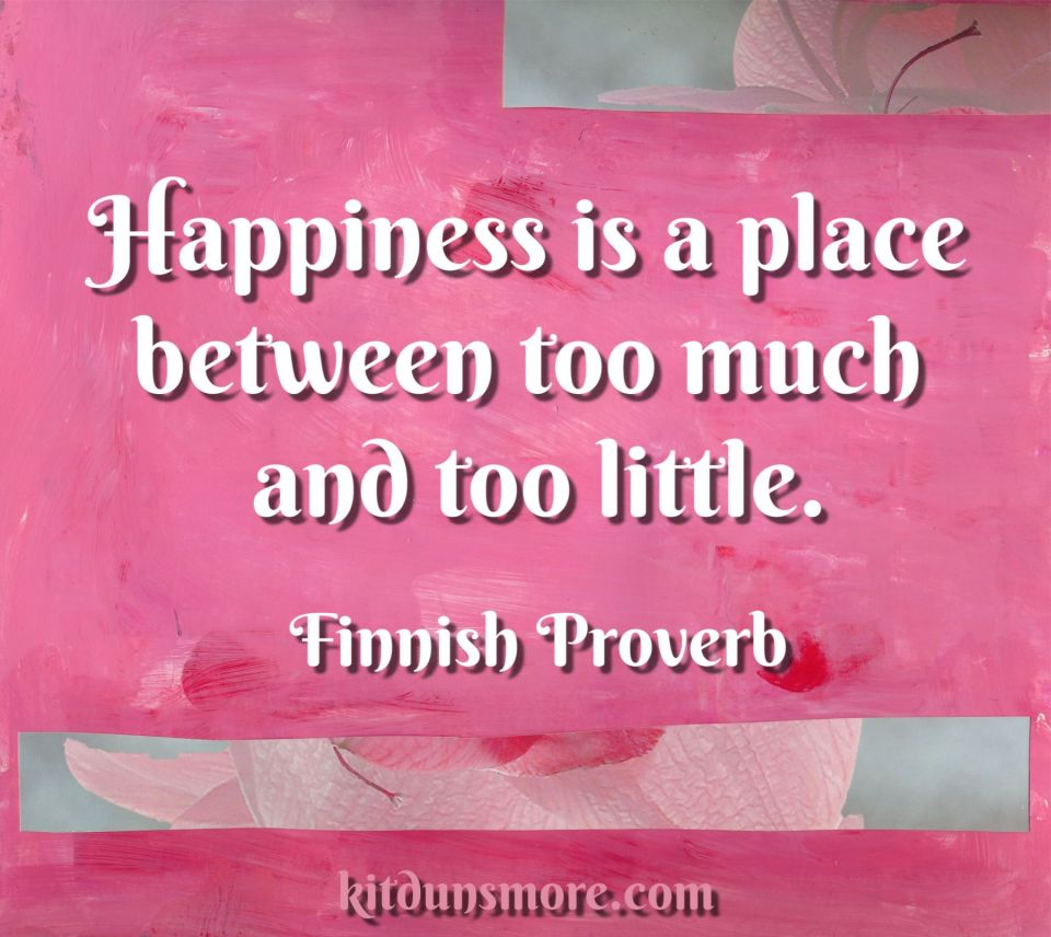 Happiness is a place between too much and too little. Finnish proverb; image by Kit Dunsmore