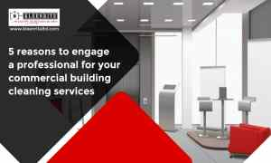 5 Reasons to Engage a Professional for Your Commercial Building Cleaning Services