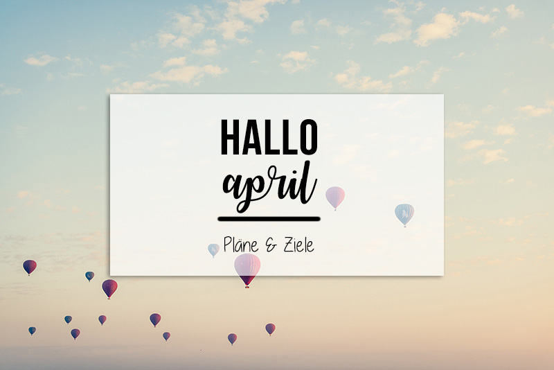 Hallo April | Pläne & Ziele