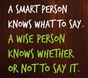Quote: A smart person knows what to say. A wise person knows whether or not to say it.