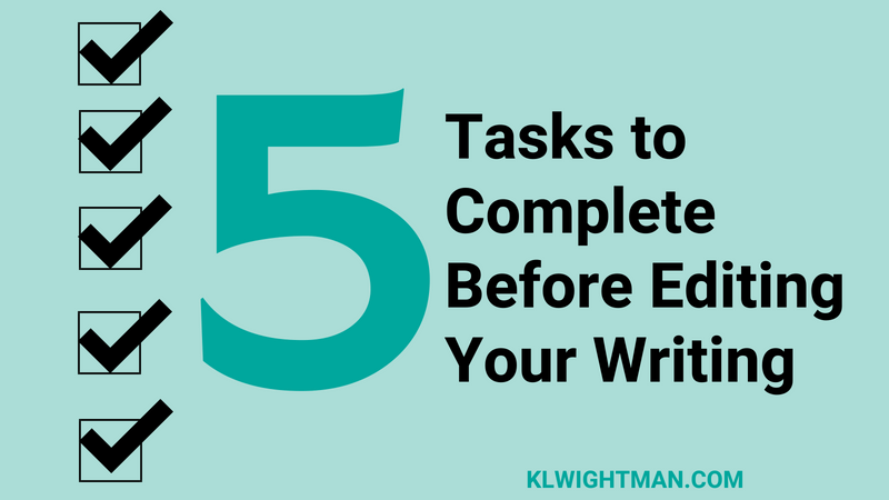 5 Tasks to Complete Before Editing Your Writing via KLWightman.com