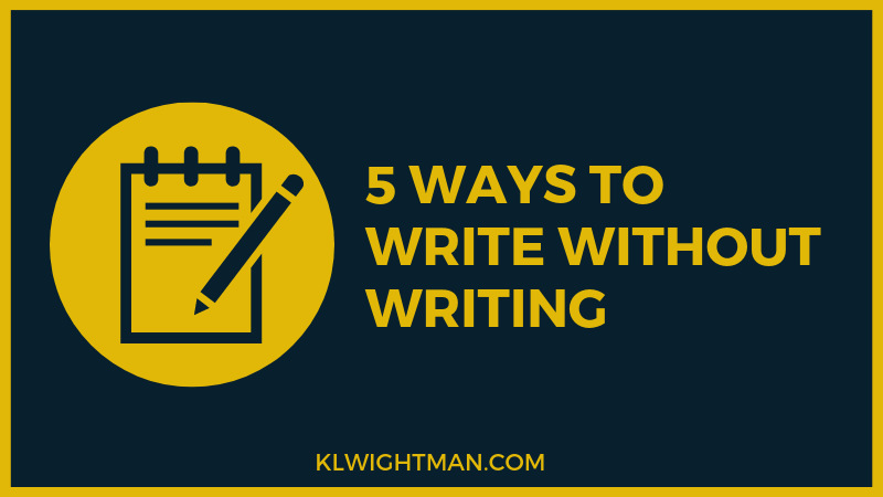 5 Ways to Write Without Writing via KLWightman.com
