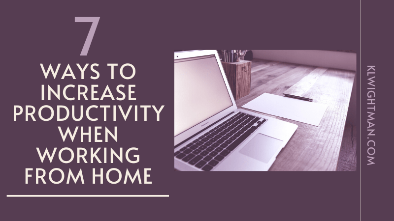 7 Ways to Increase Productivity When Working From Home via KLWightman.com