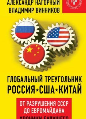 Глобальный треугольник: Россиия – США – Китай. От разрушения СССР до Евромайдана. Хроники будущего