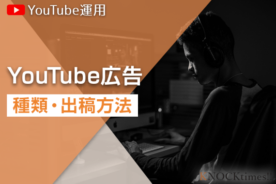 【YouTube】広告の出稿方法と広告効果を高めるポイントを解説