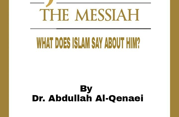 JESUS THE MESSIAH; WHAT DOES ISLAM SAY ABOUT HIM? By Dr. Abdullah Al-Qenaei