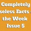 Completely Useless Facts of the Week – Issue 5