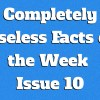 Completely Useless Facts of the Week – Issue 10