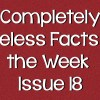 Completely Useless Facts of the Week – Issue 18