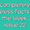 Completely Useless Facts of the Week – Issue 22