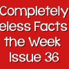 Completely Useless Facts of the Week – Issue 36