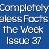 Completely Useless Facts of the Week – Issue 37