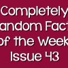 Completely Random Facts of the Week – Issue 43