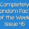 Completely Random Facts of the Week – Issue 45