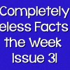 Completely Useless Facts of the Week – Issue 31