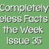 Completely Useless Facts of the Week – Issue 35