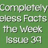 Completely Useless Facts of the Week – Issue 39