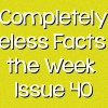 Completely Useless Facts of the Week – Issue 40