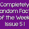 Completely Random Facts of the Week – Issue 51