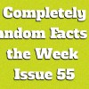Completely Random Facts of the Week – Issue 55