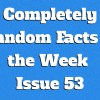 Completely Random Facts of the Week – Issue 53