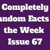 Completely Random Facts of the Week – Issue 67
