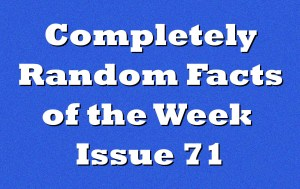 Completely Random Facts of the Week – Issue 71