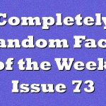 Completely Random Facts of the Week – Issue 73