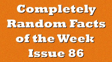 Completely Random Facts of the Week – Issue 86