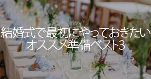 結婚式で最初にやっておきたいオススメ準備ベスト3