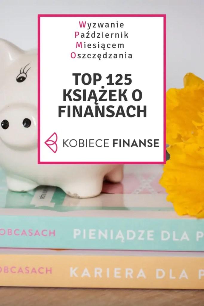 Lista 125 książek o finansach osobistych, a w nich: budżet domowy, oszczędzanie, inwestowanie, bogacenie się, edukacja finansowa dzieci i młodzieży, finanse dla kobiet. Zaplanuj swoją czytelniczą listę z blogiem Kobiece Finanse w ramach wyzwania PMO! #top125 #książki #finanse #oszczędzanie #domowybudżet #bogactwo #inwestowanie #inwestycje #bogaceniesię #lektury #książkifinansowe #finanseosobiste #pmo #wyzwaniepmo #kobiecefinanse