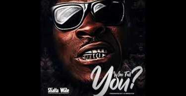 Shatta Wale – Who Tell You? Lyrics
