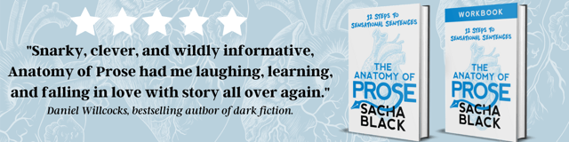 """A photo of Sacha's book """"The Anatomy of Prose"""", with a quote from fiction author Daniel Willcocks. The quote reads """"Snarky, clever, and wildly informative, Anatomy of Prose had me laughing, learning, and falling in love with story all over again."""""""