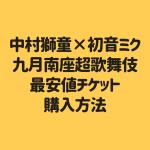 中村獅童×初音ミク 九月南座超歌舞伎最安値チケット購入方法