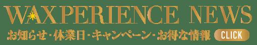 WAXPERIENCE NEWS_お知らせ・休業日・キャンペーン・お得な情報【東京・新宿・小顔矯正・骨盤矯正】