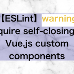 【ESLint】warning  Require self-closing on Vue.js custom components