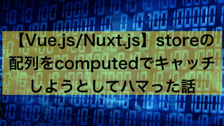 【Nuxt.js/Vue.js】storeの配列をcomputedでキャッチしようとしてハマった話【覚書】