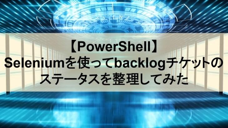 【PowerShell】Seleniumを使ってbacklogチケットのステータスを整理してみた