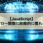 【JavaScript】アロー関数に段階的に慣れる