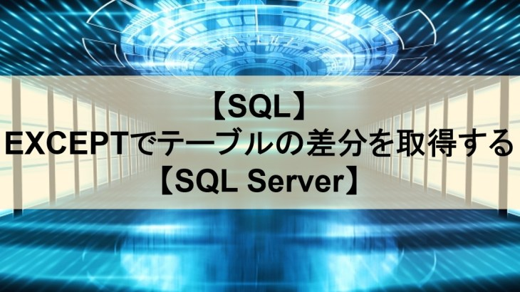 【SQL】EXCEPTでテーブルの差分を取得する【SQL Server】
