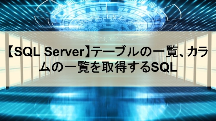 【SQL Server】テーブルの一覧、カラムの一覧を取得するSQL