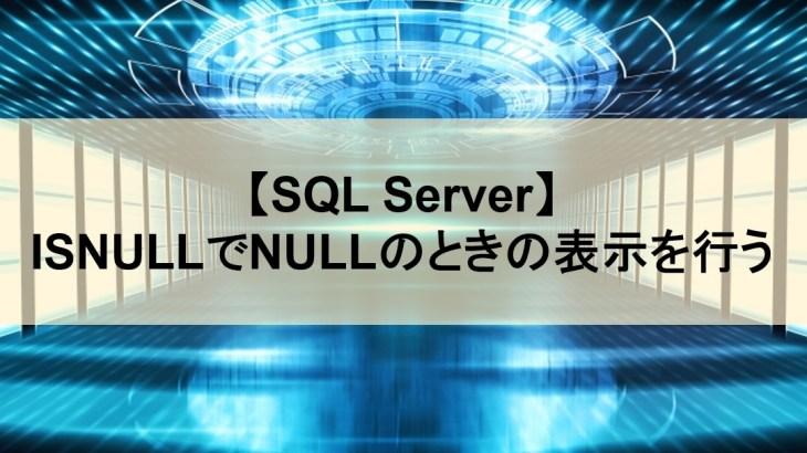 【SQL Server】ISNULLでNULLのときの表示を行う