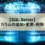 【SQL Server】カラムの追加・変更・削除