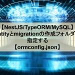 【NestJS/TypeORM/MySQL】entityとmigrationの作成フォルダを指定する【ormconfig.json】