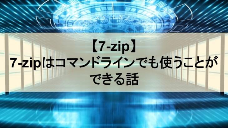 【7-zip】7-zipはコマンドラインでも使うことができる話【小技】