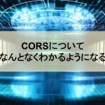 CORSとは何なのか?なんとなくわかるようになるための記事