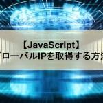 【JavaScript】グローバルIPを取得する方法