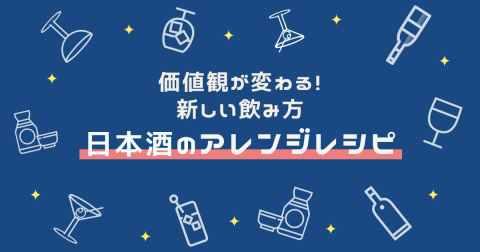 【日本酒のアレンジレシピ】もっと自由な飲み方を!価値観が変わる新しい味わい方を紹介!