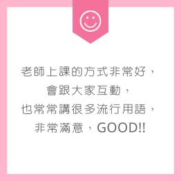 老師上課的方式非常好,會跟大家互動,也常常講很多流行用語,非常滿意,Good!!