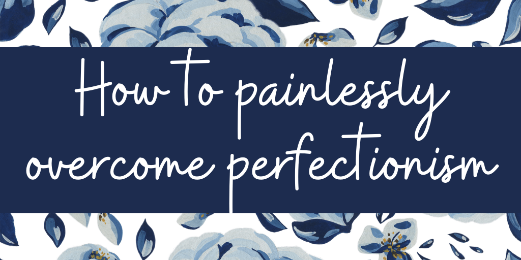 How To Painlessly Overcome Perfectionism